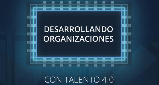 Desarrollando organizaciones con Talento 4.0</br>17 octubre